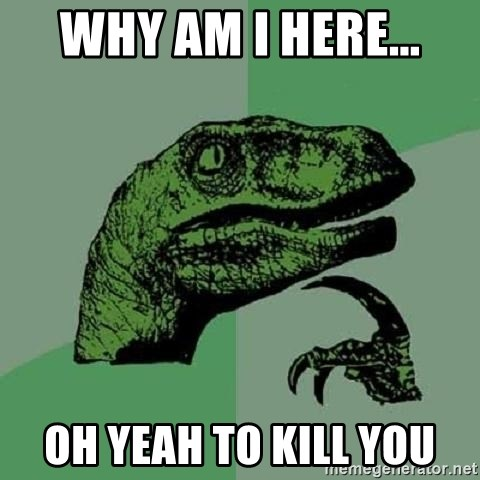 Philosoraptor - why am I here... oh yeah to kill you