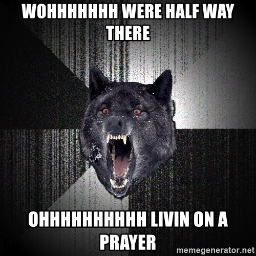 Insanity Wolf - Wohhhhhhh were half way there OHHHHHHHHHH LIVIN ON A PRAYER