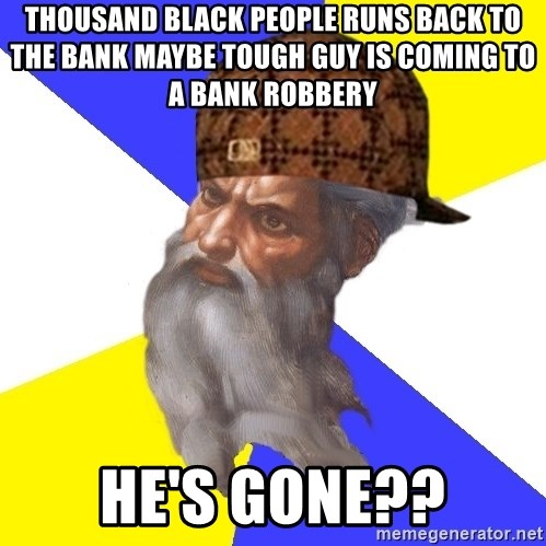 Scumbag God - Thousand black people runs back to the Bank maybe tough guy is coming to a bank robbery  He's gone??