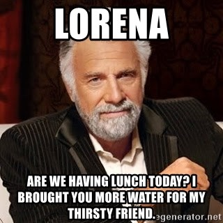 Stay Thirsty - Lorena Are we having lunch today? I brought you more water for my thirsty friend.