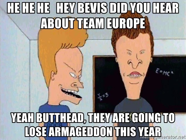 Beavis and butthead - He He He   Hey Bevis did you hear about Team Europe Yeah Butthead, They are going to lose Armageddon this year