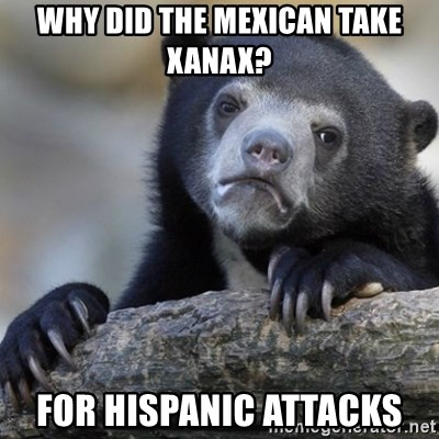 Why Did The Mexican Take Xanax For Hispanic Attacks Confession