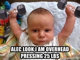 Workout baby - Alec look,i am overhead pressing 25 lbs