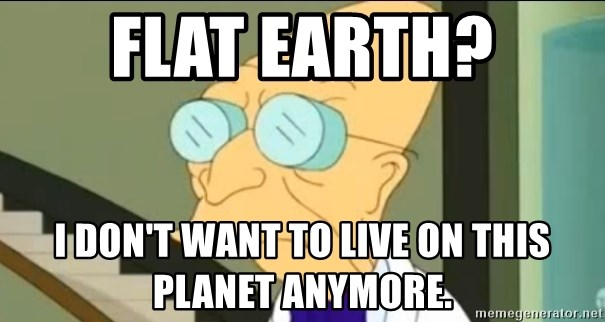 I Don't Want to Live in this Planet Anymore - Flat Earth? I don't want to live on this planet anymore.