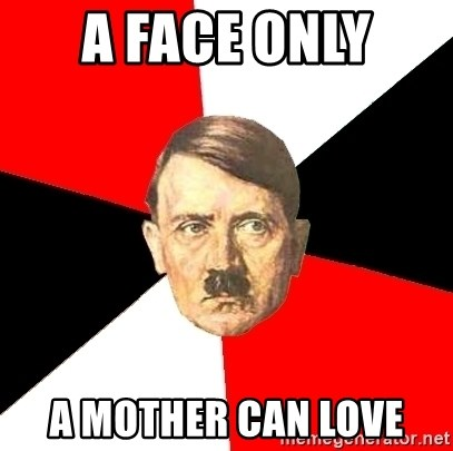 Advice Hitler - a face only  a mother can love