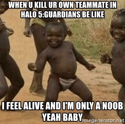 Success African Kid - when u kill ur own teammate in halo 5:guardians be like I FEEL ALIVE and i'm only a noob yeah baby