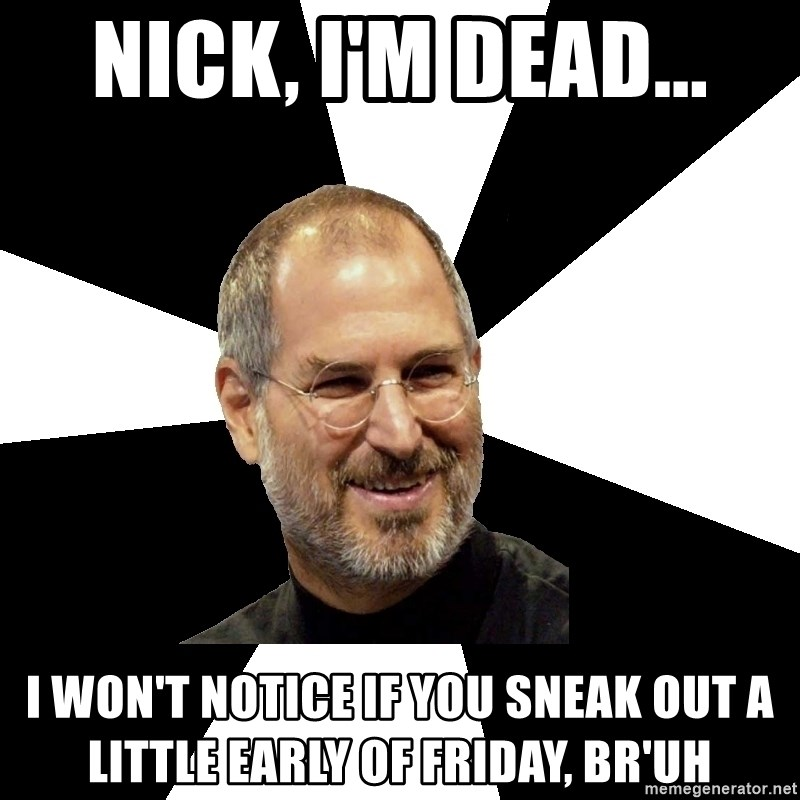 Steve Jobs Says - Nick, I'm dead... I won't notice if you sneak out a little early of friday, br'uh
