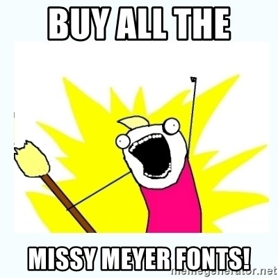 Buy all the Missy Meyer fonts! - All the things   Meme Generator
