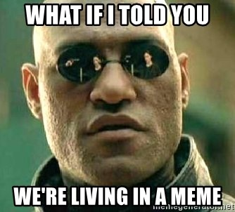 What if I told you / Matrix Morpheus - WHAT IF I TOLD YOU WE'RE LIVING IN A MEME