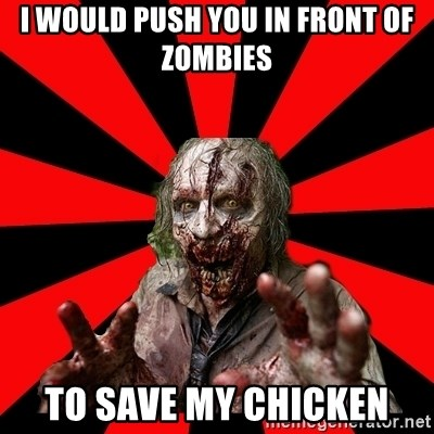Zombie - I would push you in front of zombies To save my chicken