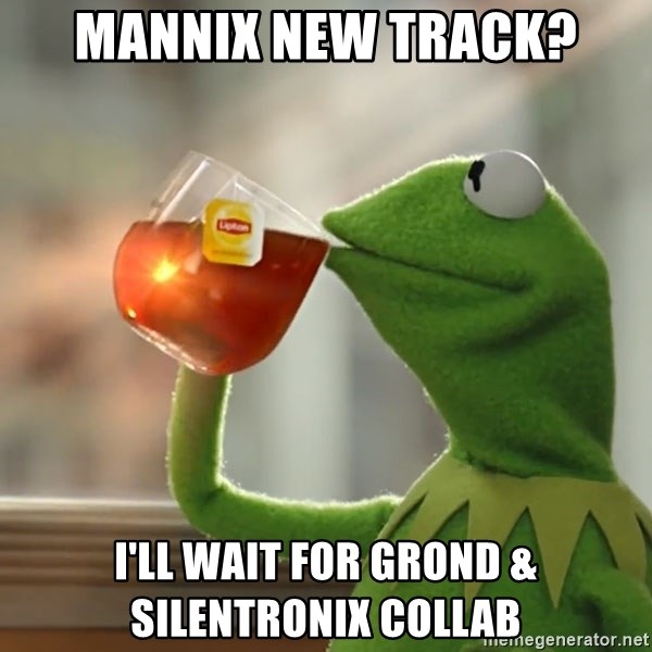 Kermit The Frog Drinking Tea - Mannix new track? I'll wait for Grond & Silentronix collab