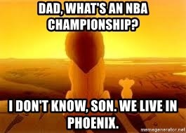 The Lion King - Dad, what's an NBA championship? I don't know, son. We live in Phoenix.