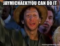 You Can Do It Guy - JayMichaek!You can do it