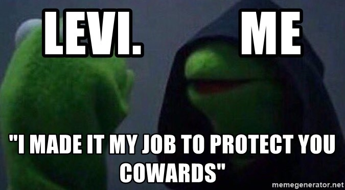 """Evil kermit - Levi.          Me """"I made it my job to protect you cowards"""""""