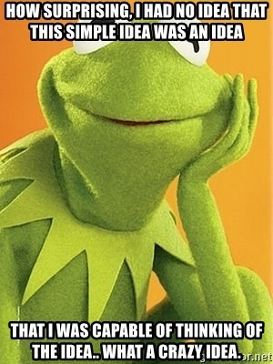 Kermit the frog - How surprising, I had no idea that this simple idea was an idea That I was capable of thinking of the idea.. What a crazy idea.