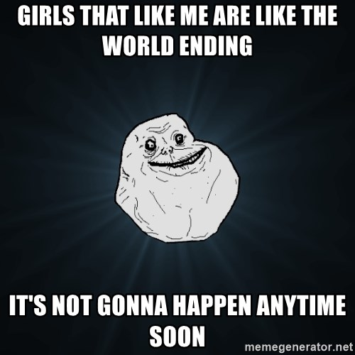 Forever Alone - Girls that like me are like the world ending It's not gonna happen anytime soon