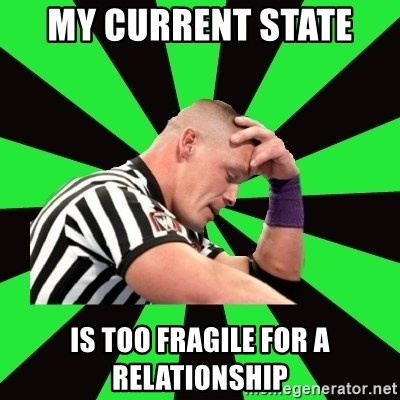 Deep Thinking Cena - My current state  Is too fragile for a relationship