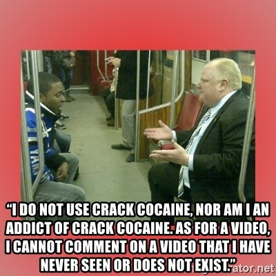 "Rob Ford - ""I do not use crack cocaine, nor am I an addict of crack cocaine. As for a video, I cannot comment on a video that I have never seen or does not exist."""