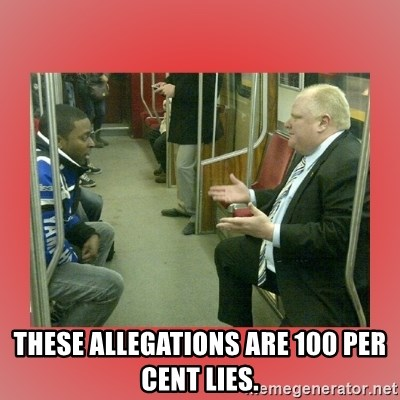 Rob Ford - These allegations are 100 per cent lies.