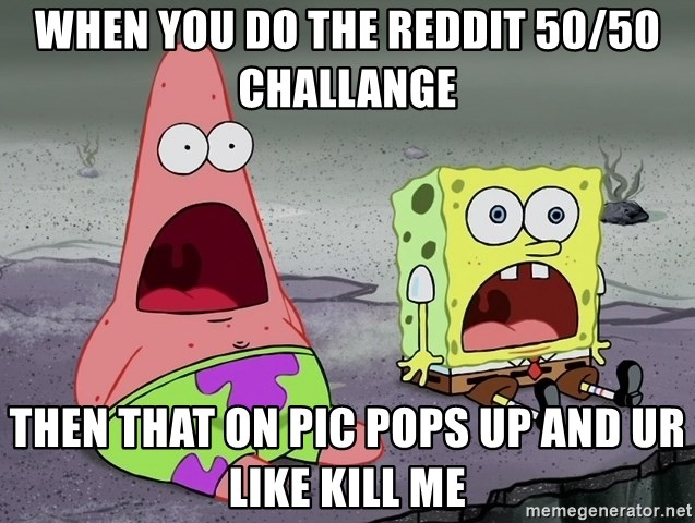 WHEN YOU DO THE REDDIT 50/50 CHALLANGE THEN THAT ON PIC POPS UP AND