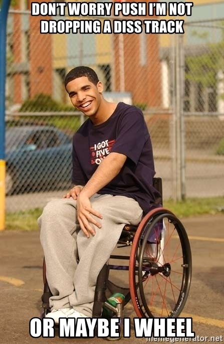 Drake Wheelchair - Don't worry Push I'm not dropping a diss track Or maybe I wheel