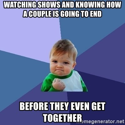 Success Kid - Watching shows and knowing how a couple is going to end  before they even get together