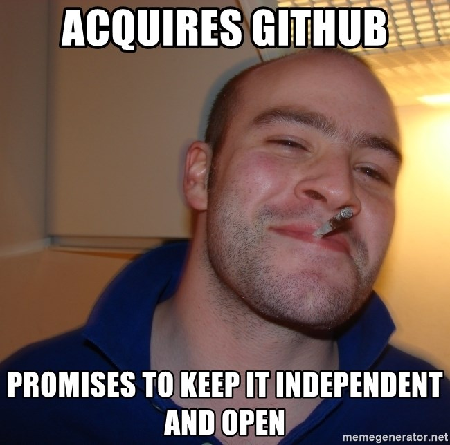 Good Guy Greg - acquires GitHub promises to keep it independent and open