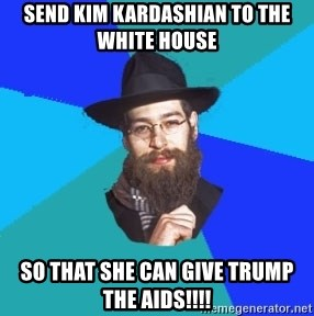 Jewish Dude - send kim kardashian to the white house so that she can give trump the aids!!!!