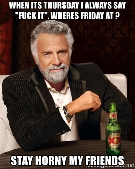 """The Most Interesting Man In The World - when its thursday i always say """"fuck it"""", wheres friday at ? stay horny my friends"""