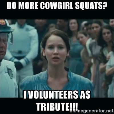I volunteer as tribute Katniss - Do more cowgirl squats? I volunteers as tribute!!!