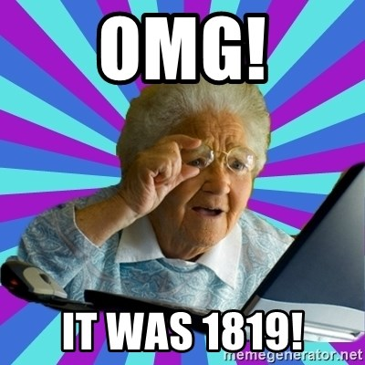 old lady - OMG! it was 1819!