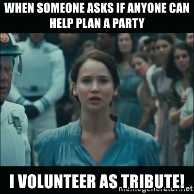 I volunteer as tribute Katniss - When someone asks if anyone can help plan a party I volunteer as tribute!
