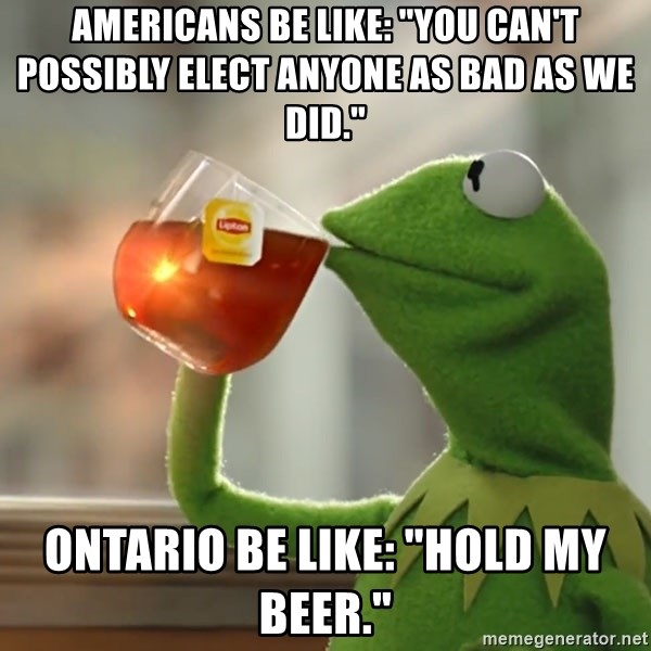 "Kermit The Frog Drinking Tea - Americans be like: ""You can't possibly elect anyone as bad as we did."" Ontario be like: ""Hold my beer."""