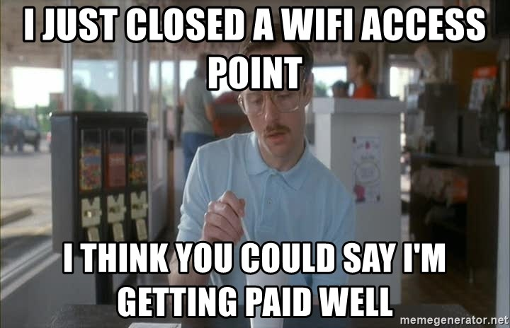 so i guess you could say things are getting pretty serious - i just closed a wifi access point i think you could say i'm getting paid well