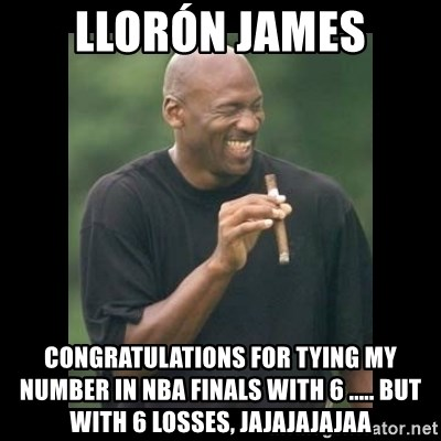 michael jordan laughing - LLORÓN JAMES CONGRATULATIONS FOR TYING MY NUMBER IN NBA FINALS WITH 6 ..... BUT WITH 6 LOSSES, JAJAJAJAJAA
