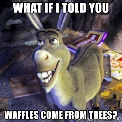 Donkey Shrek - What if I told you waffles come from trees?