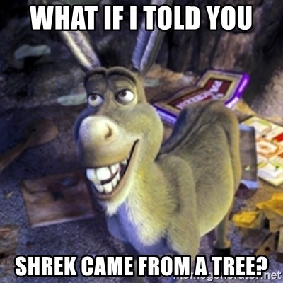 Donkey Shrek - What if I told you Shrek came from a tree?