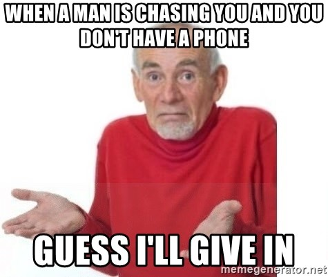 when a man is chasing you and you don't have a phone guess i'll give