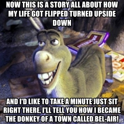 Donkey Shrek - Now this is a story all about how my life got flipped turned upside down And I'd like to take a minute just sit right there, I'll tell you how I became the donkey of a town called Bel-Air!
