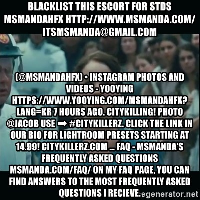 I volunteer as tribute Katniss - blacklist this escort for stds msmandahfx http://www.msmanda.com/ itsmsmanda@gmail.com (@msmandahfx) • Instagram Photos and Videos - Yooying https://www.yooying.com/msmandahfx?lang=kr 7 hours ago. CityKilling! Photo @jacob Use ➡ #CITYKILLERZ. Click the link in our bio for Lightroom presets starting at 14.99! CITYKILLERZ.COM ... FAQ - MsManda's Frequently Asked Questions msmanda.com/faq/ On my FAQ page, you can find answers to the most frequently asked questions I recieve.