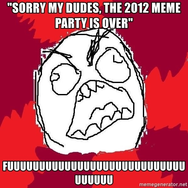 "Rage FU - ""Sorry my dudes, The 2012 meme party is over"" FUUUUUUUUUUUUUUUUUUUUUUUUUUUUUUUUUU"