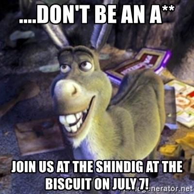 Donkey Shrek - ....don't be an a** Join us at the shindig at the Biscuit on July 7!