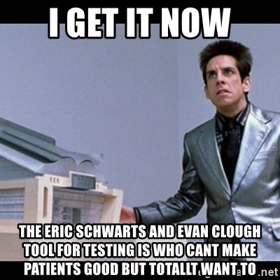 Zoolander for Ants - I Get it now The Eric Schwarts and Evan Clough Tool for Testing IS who cant make patients good but totallt want to