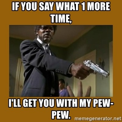 say what one more time - If you say what 1 more time, I'll get you with my pew-pew.