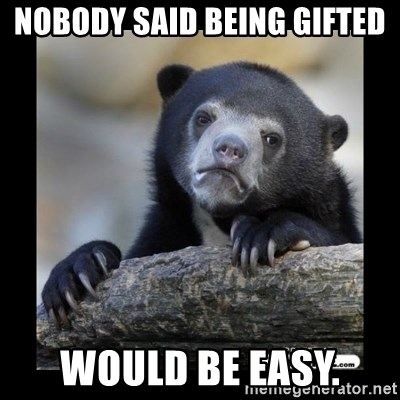 sad bear - nobody said being gifted  would be easy.