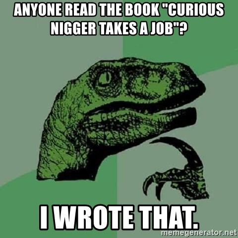 "Philosoraptor - Anyone read the book ""Curious Nigger Takes a Job""? I wrote that."