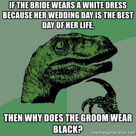 Philosoraptor - if the bride wears a white dress because her wedding day is the best day of her life, Then why does the groom wear black?