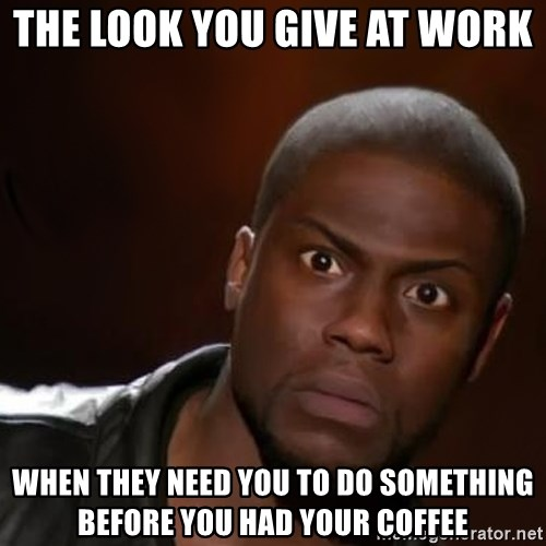 kevin hart nigga - The Look You Give at work  When they need you to do something before you had your coffee