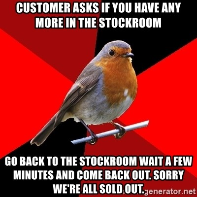 Retail Robin - customer asks if you have any more in the stockroom go back to the stockroom wait a few minutes and come back out. Sorry we're all sold out.