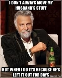 I don't always guy meme - I don't always move my husband's stuff But when I do it's because he's left it out for days